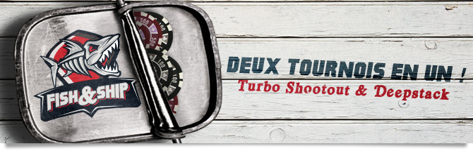 Fish&Ship : Deux tournois en un ! Turbo shootout and Deepstack